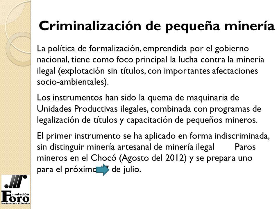 Criminalización de pequeña minería La política de formalización, emprendida por el gobierno nacional, tiene como foco principal la lucha contra la min