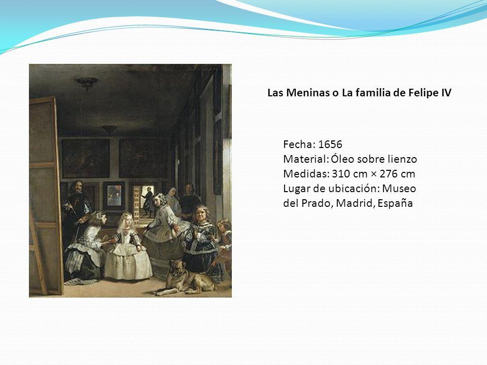 Las Meninas o La familia de Felipe IV Fecha: 1656 Material: Óleo sobre lienzo Medidas: 310 cm × 276 cm Lugar de ubicación: Museo del Prado, Madrid, Es