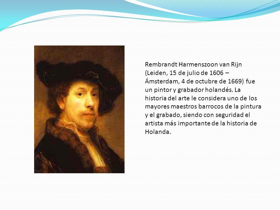 Rembrandt Harmenszoon van Rijn (Leiden, 15 de julio de 1606 – Ámsterdam, 4 de octubre de 1669) fue un pintor y grabador holandés. La historia del arte