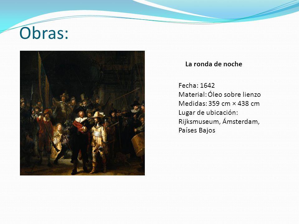 Obras: La ronda de noche Fecha: 1642 Material: Óleo sobre lienzo Medidas: 359 cm × 438 cm Lugar de ubicación: Rijksmuseum, Ámsterdam, Países Bajos