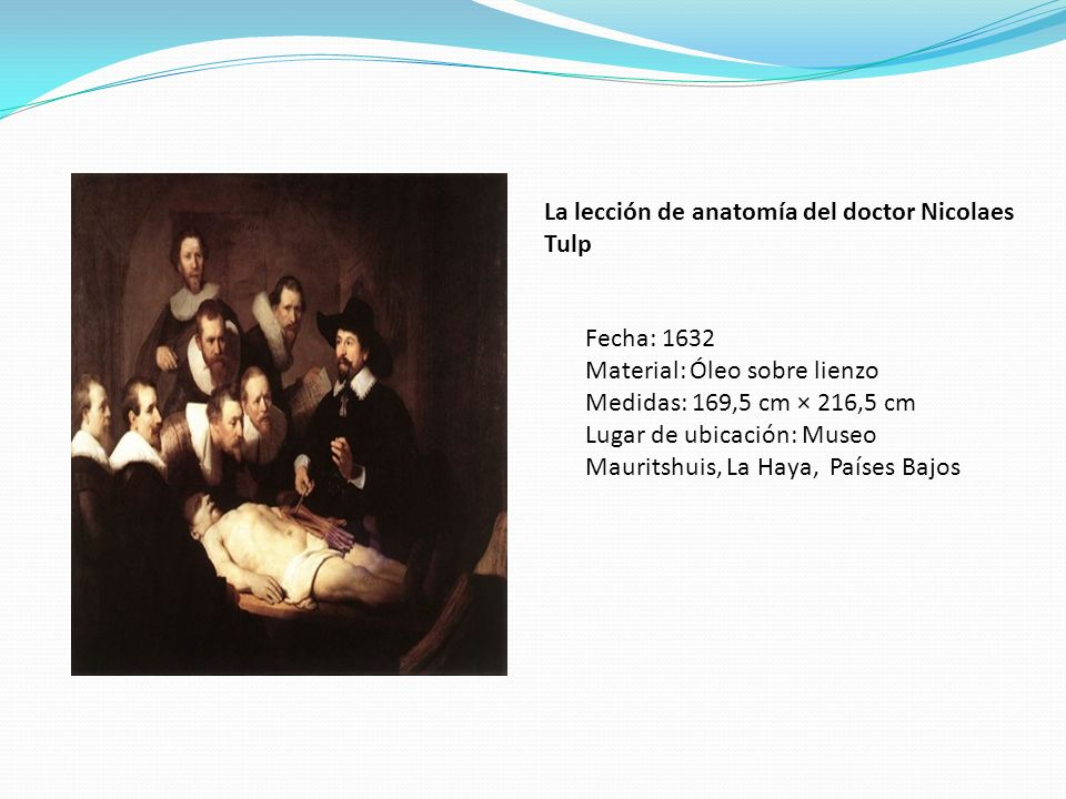 La lección de anatomía del doctor Nicolaes Tulp Fecha: 1632 Material: Óleo sobre lienzo Medidas: 169,5 cm × 216,5 cm Lugar de ubicación: Museo Maurits