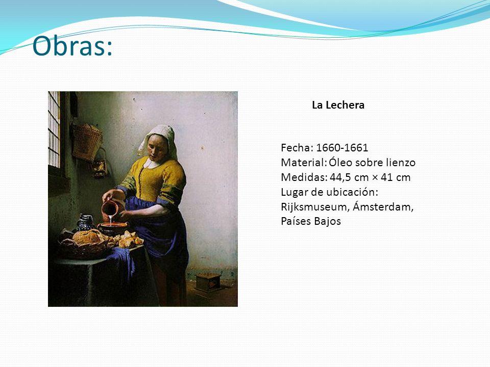 Obras: La Lechera Fecha: 1660-1661 Material: Óleo sobre lienzo Medidas: 44,5 cm × 41 cm Lugar de ubicación: Rijksmuseum, Ámsterdam, Países Bajos