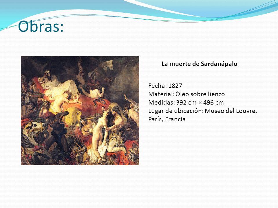 Obras: La muerte de Sardanápalo Fecha: 1827 Material: Óleo sobre lienzo Medidas: 392 cm × 496 cm Lugar de ubicación: Museo del Louvre, París, Francia