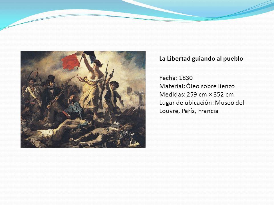 La Libertad guiando al pueblo Fecha: 1830 Material: Óleo sobre lienzo Medidas: 259 cm × 352 cm Lugar de ubicación: Museo del Louvre, París, Francia