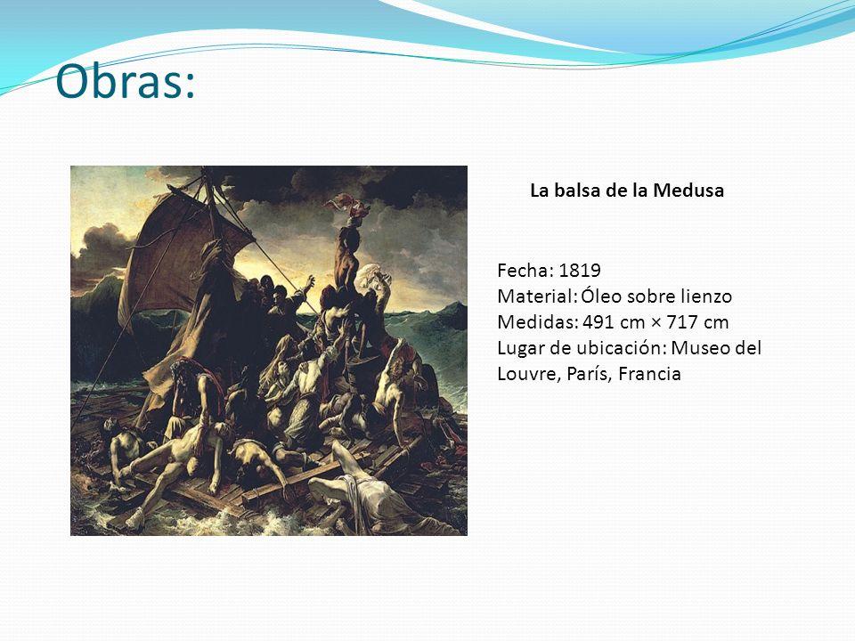 Obras: La balsa de la Medusa Fecha: 1819 Material: Óleo sobre lienzo Medidas: 491 cm × 717 cm Lugar de ubicación: Museo del Louvre, París, Francia
