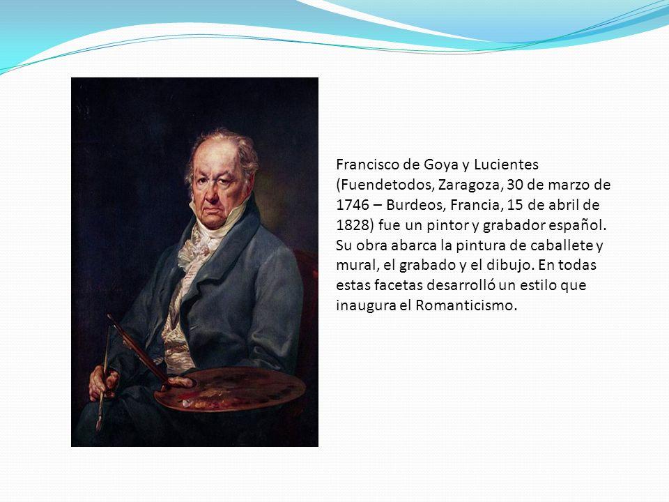 Francisco de Goya y Lucientes (Fuendetodos, Zaragoza, 30 de marzo de 1746 – Burdeos, Francia, 15 de abril de 1828) fue un pintor y grabador español. S