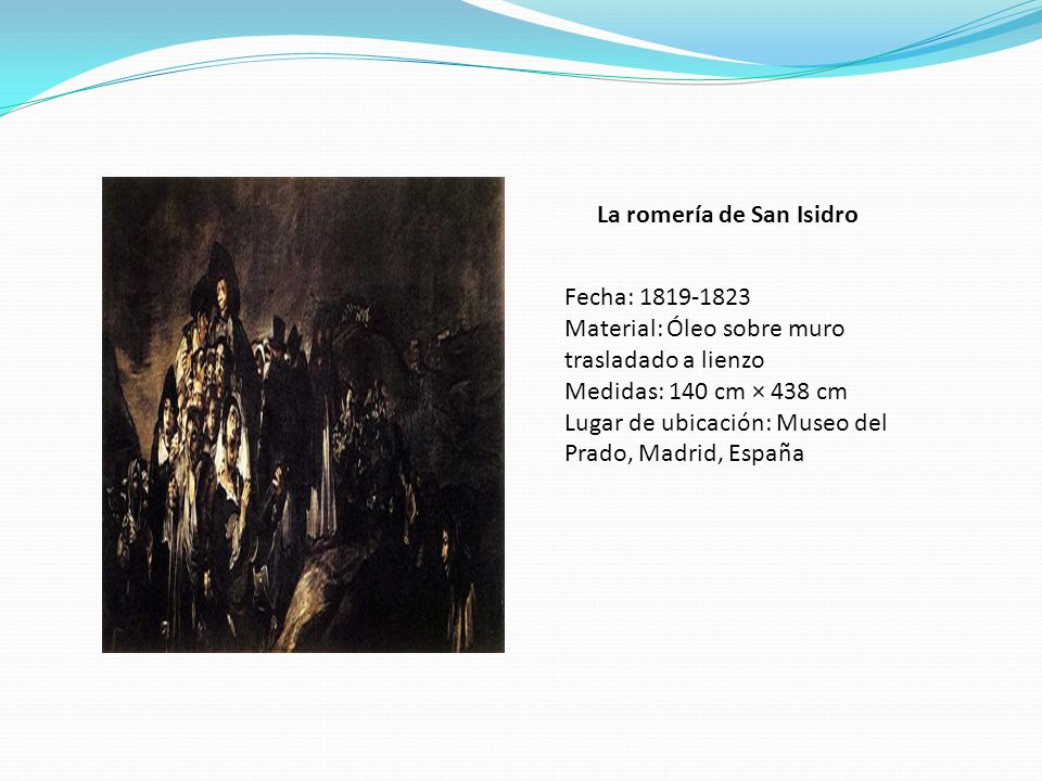 La romería de San Isidro Fecha: 1819-1823 Material: Óleo sobre muro trasladado a lienzo Medidas: 140 cm × 438 cm Lugar de ubicación: Museo del Prado,
