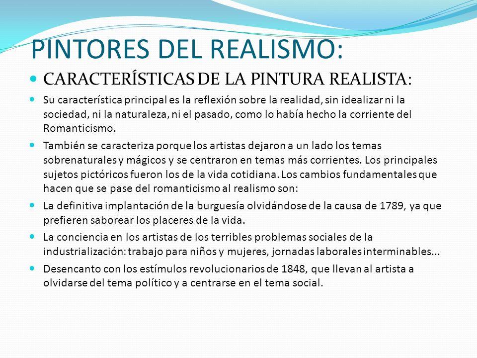 PINTORES DEL REALISMO: CARACTERÍSTICAS DE LA PINTURA REALISTA: Su característica principal es la reflexión sobre la realidad, sin idealizar ni la soci