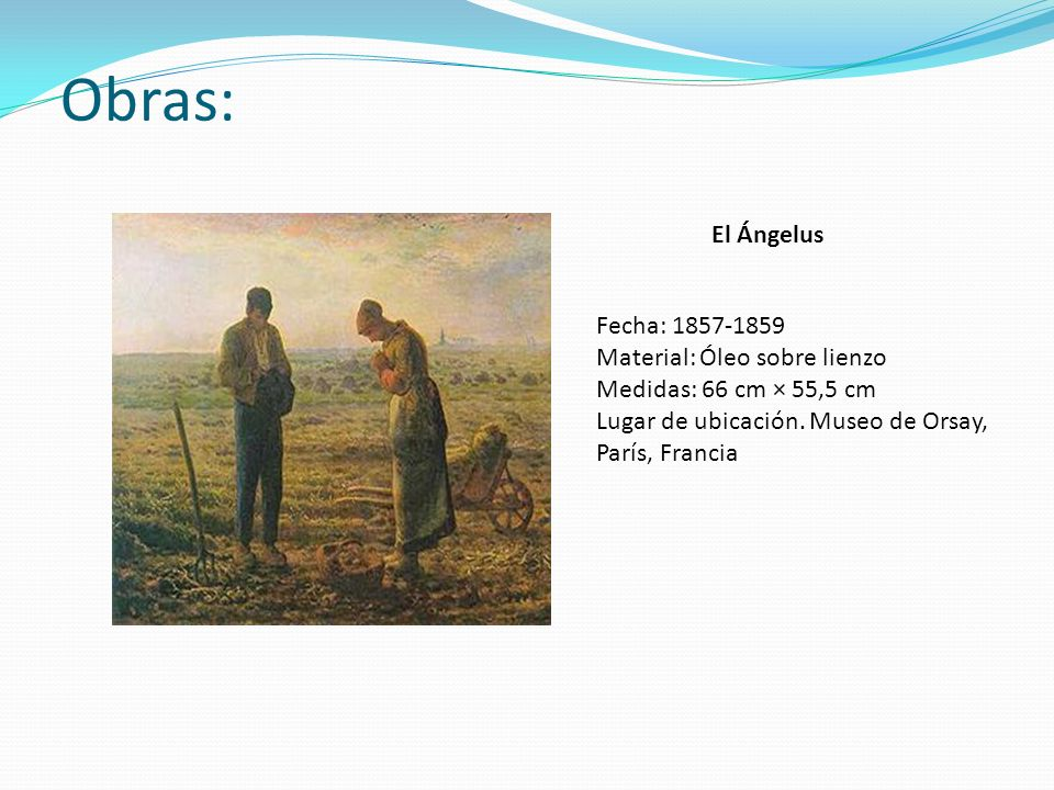 Obras: El Ángelus Fecha: 1857-1859 Material: Óleo sobre lienzo Medidas: 66 cm × 55,5 cm Lugar de ubicación. Museo de Orsay, París, Francia