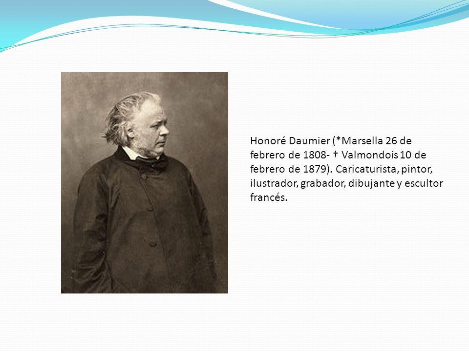 Honoré Daumier (*Marsella 26 de febrero de 1808- Valmondois 10 de febrero de 1879). Caricaturista, pintor, ilustrador, grabador, dibujante y escultor