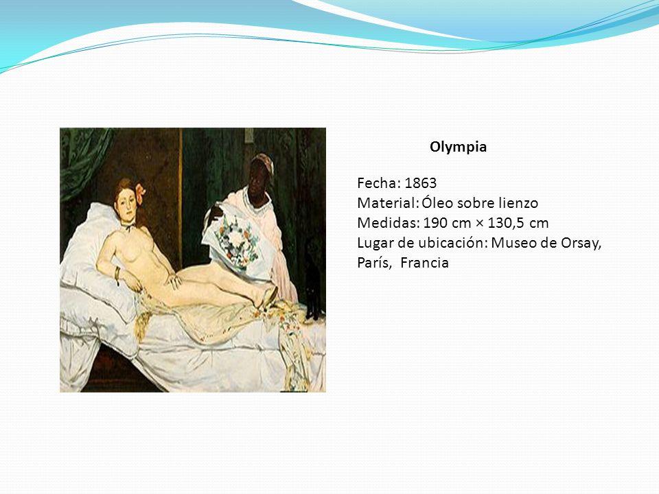 Olympia Fecha: 1863 Material: Óleo sobre lienzo Medidas: 190 cm × 130,5 cm Lugar de ubicación: Museo de Orsay, París, Francia