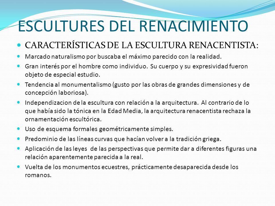 ESCULTURES DEL RENACIMIENTO CARACTERÍSTICAS DE LA ESCULTURA RENACENTISTA: Marcado naturalismo por buscaba el máximo parecido con la realidad. Gran int