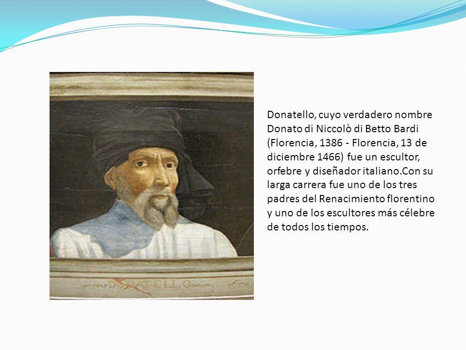 Donatello, cuyo verdadero nombre Donato di Niccolò di Betto Bardi (Florencia, 1386 - Florencia, 13 de diciembre 1466) fue un escultor, orfebre y diseñ