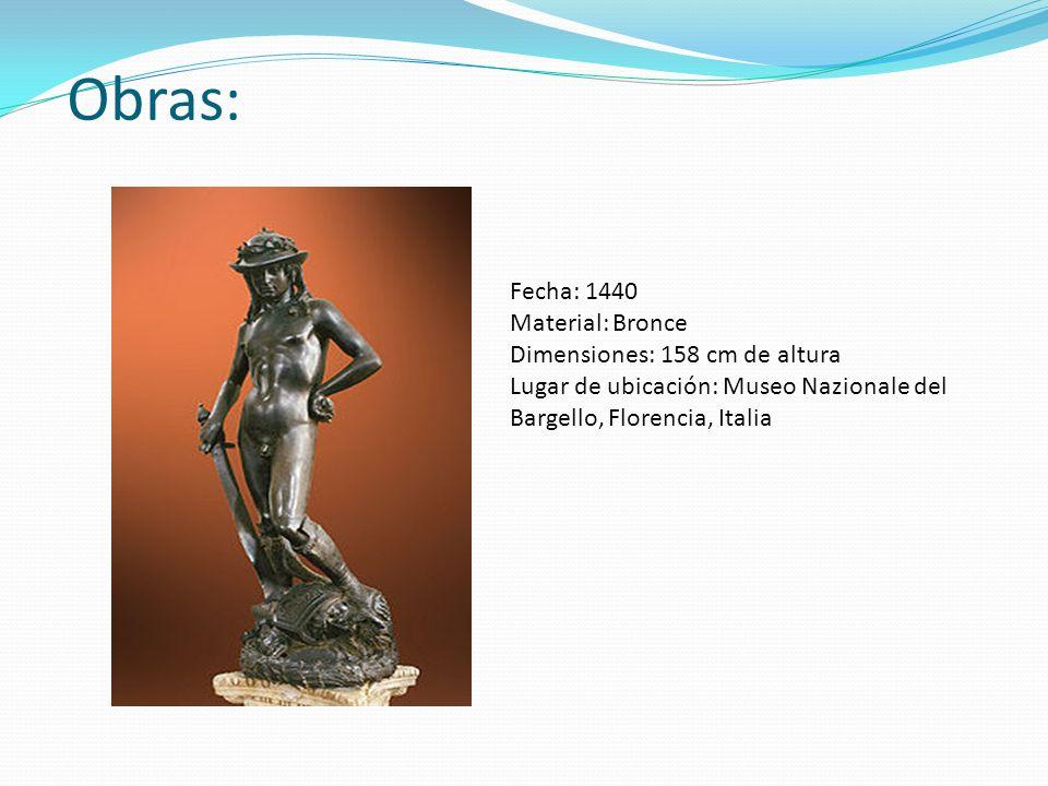 Obras: Fecha: 1440 Material: Bronce Dimensiones: 158 cm de altura Lugar de ubicación: Museo Nazionale del Bargello, Florencia, Italia