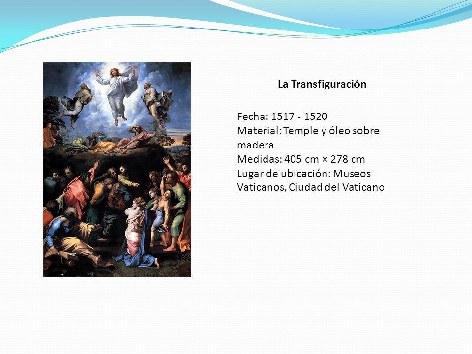 La Transfiguración Fecha: 1517 - 1520 Material: Temple y óleo sobre madera Medidas: 405 cm × 278 cm Lugar de ubicación: Museos Vaticanos, Ciudad del V