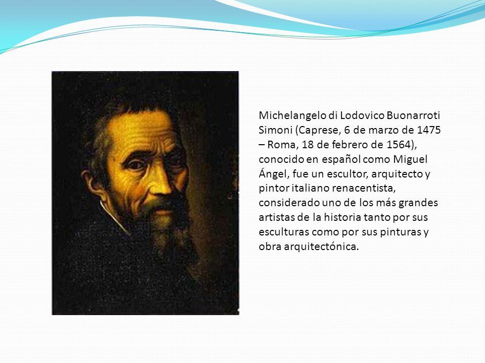 Michelangelo di Lodovico Buonarroti Simoni (Caprese, 6 de marzo de 1475 – Roma, 18 de febrero de 1564), conocido en español como Miguel Ángel, fue un