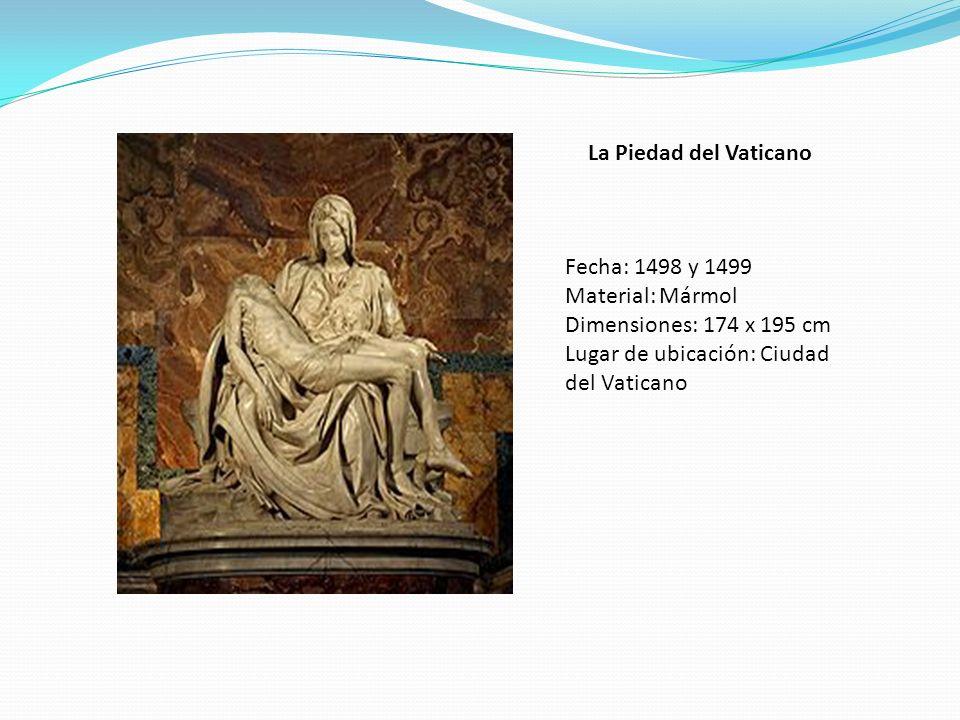 La Piedad del Vaticano Fecha: 1498 y 1499 Material: Mármol Dimensiones: 174 x 195 cm Lugar de ubicación: Ciudad del Vaticano