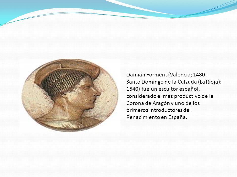 Damián Forment (Valencia; 1480 - Santo Domingo de la Calzada (La Rioja); 1540) fue un escultor español, considerado el más productivo de la Corona de