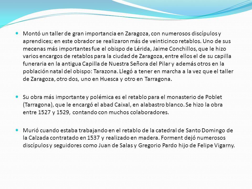 Montó un taller de gran importancia en Zaragoza, con numerosos discípulos y aprendices; en este obrador se realizaron más de veinticinco retablos. Uno