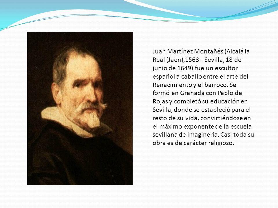 Juan Martínez Montañés (Alcalá la Real (Jaén),1568 - Sevilla, 18 de junio de 1649) fue un escultor español a caballo entre el arte del Renacimiento y