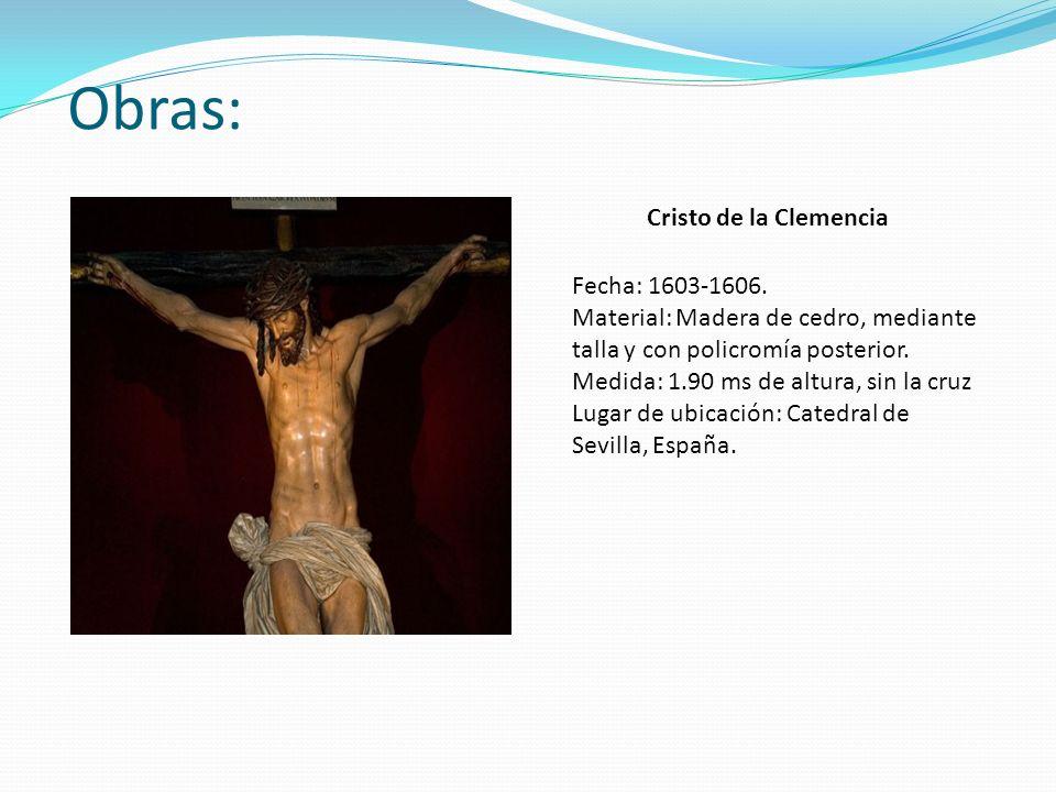 Obras: Cristo de la Clemencia Fecha: 1603-1606. Material: Madera de cedro, mediante talla y con policromía posterior. Medida: 1.90 ms de altura, sin l