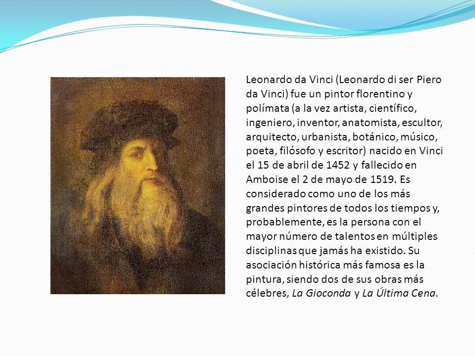 Leonardo da Vinci (Leonardo di ser Piero da Vinci) fue un pintor florentino y polímata (a la vez artista, científico, ingeniero, inventor, anatomista,