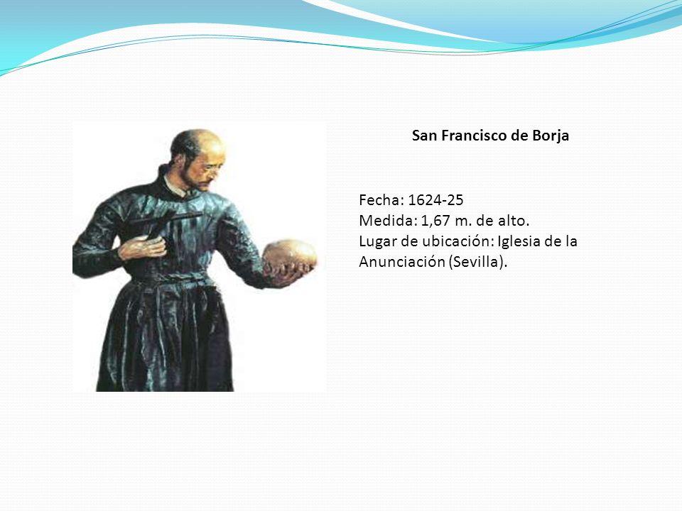 San Francisco de Borja Fecha: 1624-25 Medida: 1,67 m. de alto. Lugar de ubicación: Iglesia de la Anunciación (Sevilla).