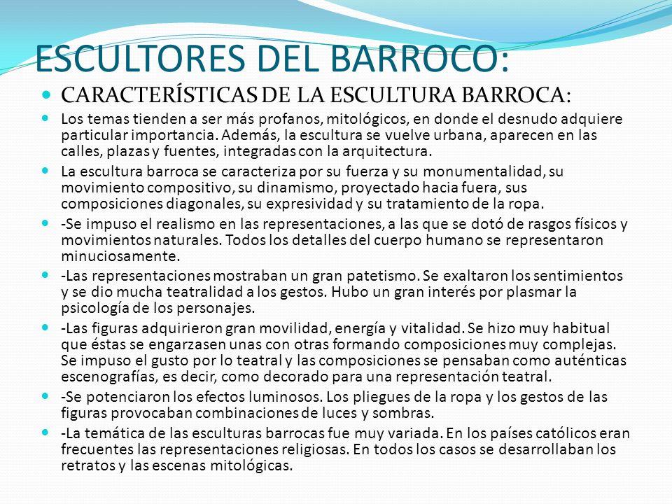 ESCULTORES DEL BARROCO: CARACTERÍSTICAS DE LA ESCULTURA BARROCA: Los temas tienden a ser más profanos, mitológicos, en donde el desnudo adquiere parti
