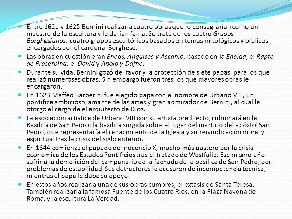 Entre 1621 y 1625 Bernini realizaría cuatro obras que lo consagrarían como un maestro de la escultura y le darían fama. Se trata de los cuatro Grupos