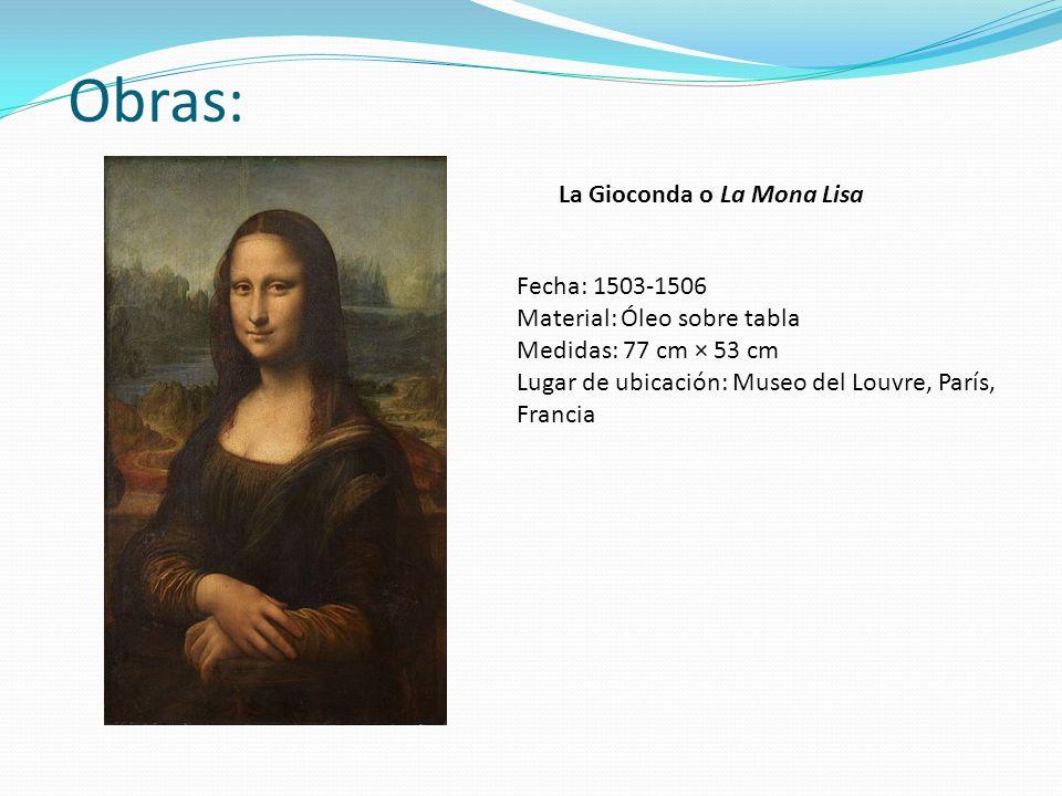 Obras: La Gioconda o La Mona Lisa Fecha: 1503-1506 Material: Óleo sobre tabla Medidas: 77 cm × 53 cm Lugar de ubicación: Museo del Louvre, París, Fran