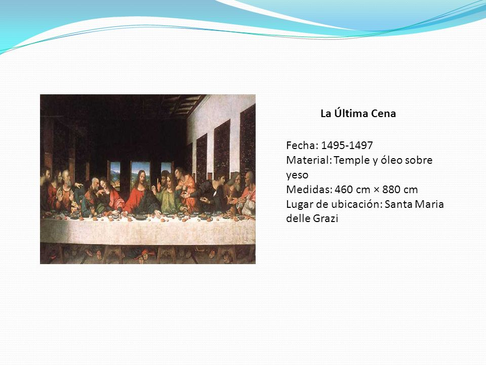 La Última Cena Fecha: 1495-1497 Material: Temple y óleo sobre yeso Medidas: 460 cm × 880 cm Lugar de ubicación: Santa Maria delle Grazi