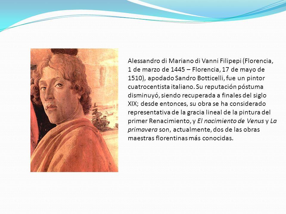 Alessandro di Mariano di Vanni Filipepi (Florencia, 1 de marzo de 1445 – Florencia, 17 de mayo de 1510), apodado Sandro Botticelli, fue un pintor cuat