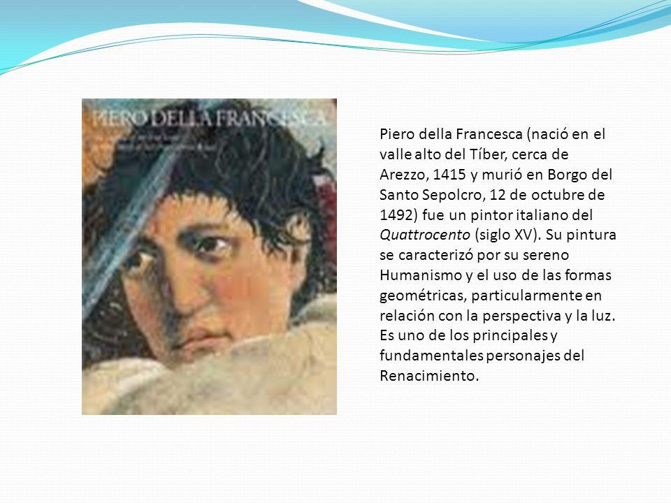 Piero della Francesca (nació en el valle alto del Tíber, cerca de Arezzo, 1415 y murió en Borgo del Santo Sepolcro, 12 de octubre de 1492) fue un pint