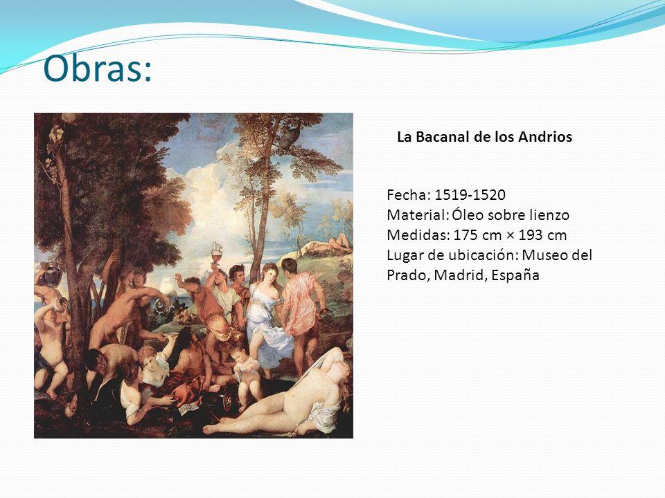 Obras: La Bacanal de los Andrios Fecha: 1519-1520 Material: Óleo sobre lienzo Medidas: 175 cm × 193 cm Lugar de ubicación: Museo del Prado, Madrid, Es