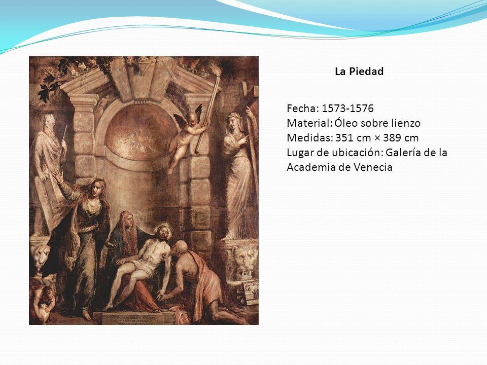 La Piedad Fecha: 1573-1576 Material: Óleo sobre lienzo Medidas: 351 cm × 389 cm Lugar de ubicación: Galería de la Academia de Venecia