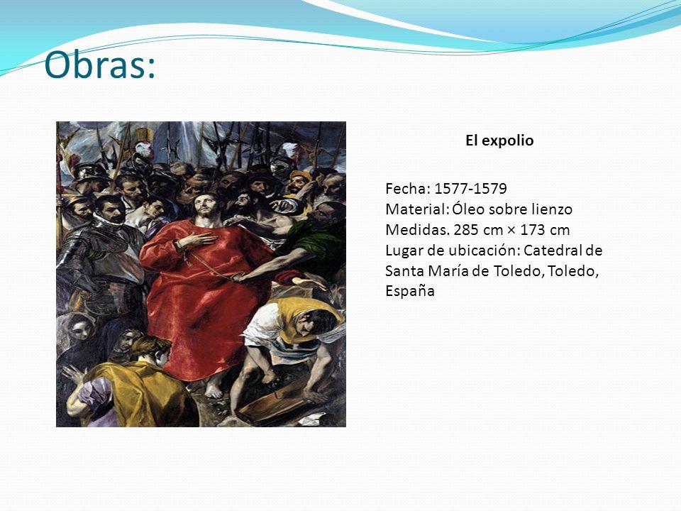Obras: El expolio Fecha: 1577-1579 Material: Óleo sobre lienzo Medidas. 285 cm × 173 cm Lugar de ubicación: Catedral de Santa María de Toledo, Toledo,