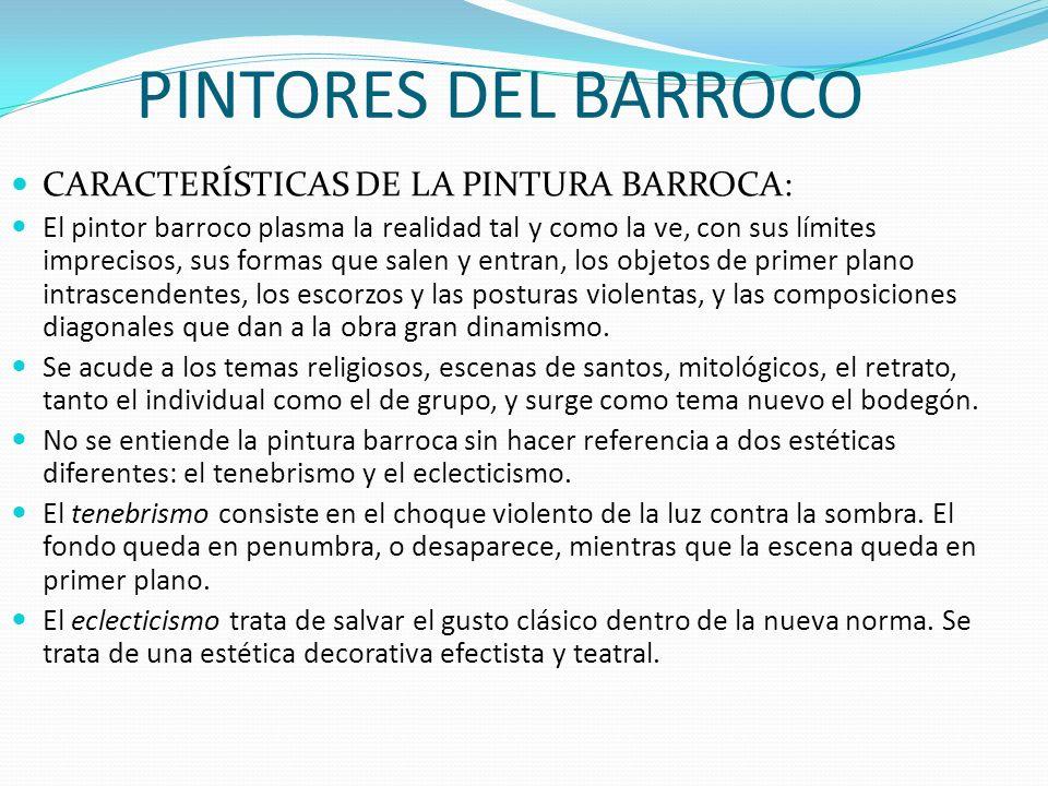 PINTORES DEL BARROCO CARACTERÍSTICAS DE LA PINTURA BARROCA: El pintor barroco plasma la realidad tal y como la ve, con sus límites imprecisos, sus for