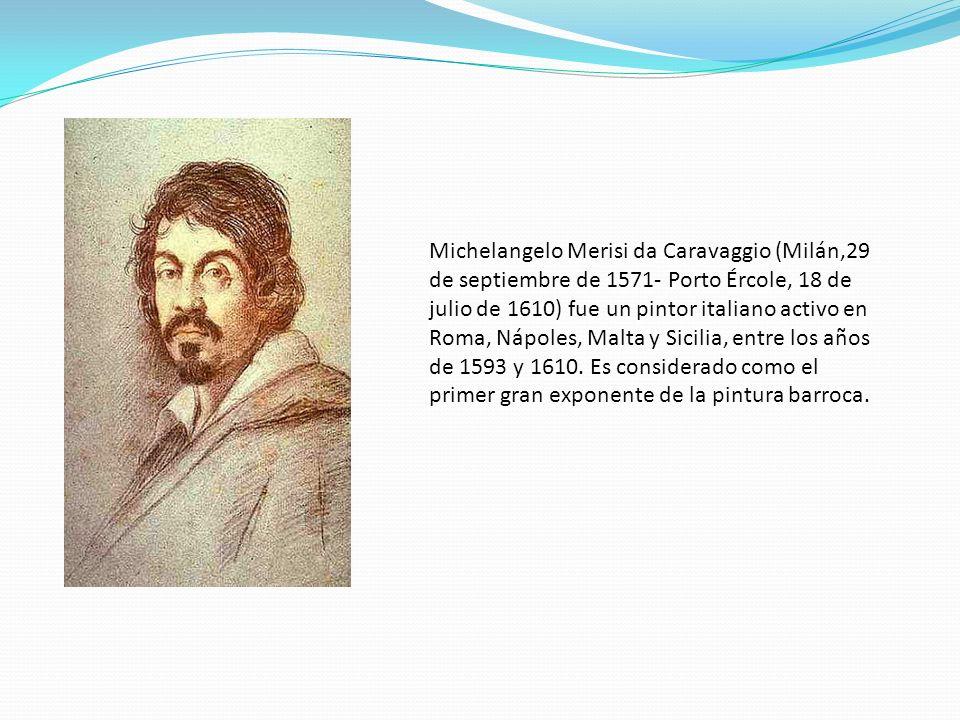 Michelangelo Merisi da Caravaggio (Milán,29 de septiembre de 1571- Porto Ércole, 18 de julio de 1610) fue un pintor italiano activo en Roma, Nápoles,