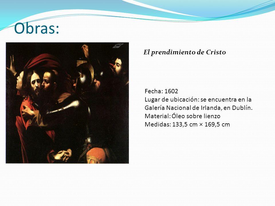 Obras: El prendimiento de Cristo Fecha: 1602 Lugar de ubicación: se encuentra en la Galería Nacional de Irlanda, en Dublín. Material: Óleo sobre lienz