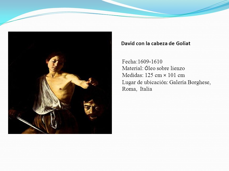 David con la cabeza de Goliat Fecha:1609-1610 Material: Ó leo sobre lienzo Medidas: 125 cm × 101 cm Lugar de ubicación: Galería Borghese, Roma, Italia