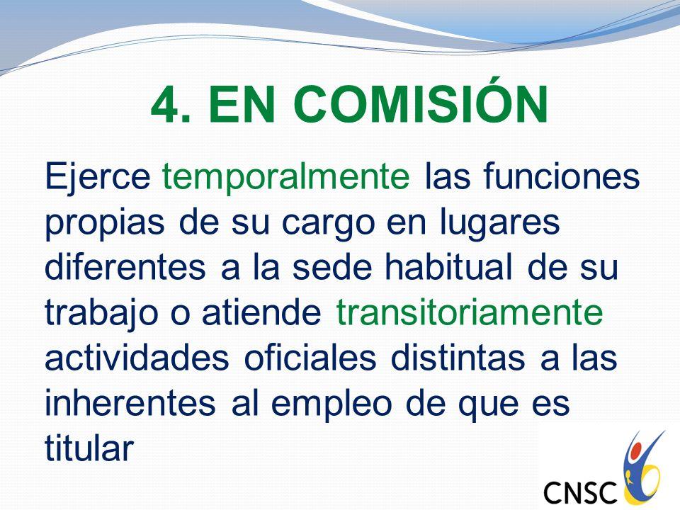 4. EN COMISIÓN Ejerce temporalmente las funciones propias de su cargo en lugares diferentes a la sede habitual de su trabajo o atiende transitoriament