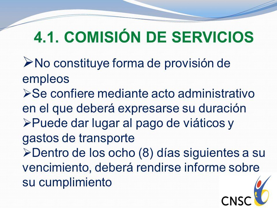 4.1. COMISIÓN DE SERVICIOS No constituye forma de provisión de empleos Se confiere mediante acto administrativo en el que deberá expresarse su duració