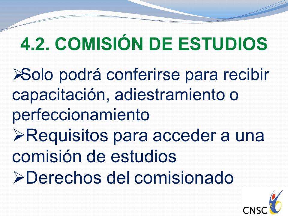 4.2. COMISIÓN DE ESTUDIOS Solo podrá conferirse para recibir capacitación, adiestramiento o perfeccionamiento Requisitos para acceder a una comisión d