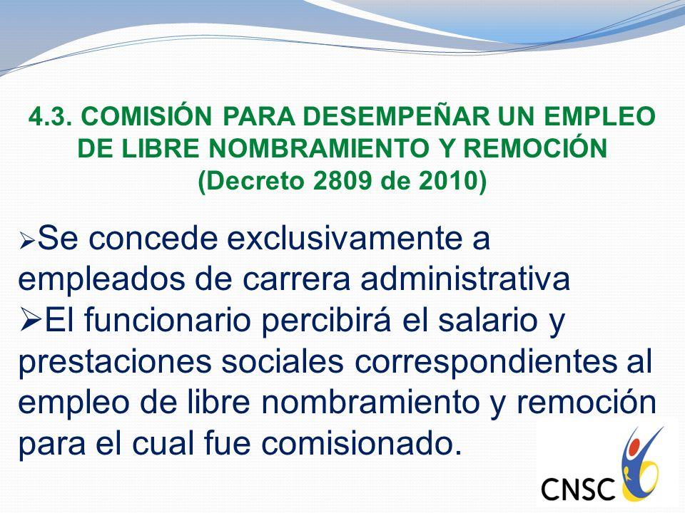 4.3. COMISIÓN PARA DESEMPEÑAR UN EMPLEO DE LIBRE NOMBRAMIENTO Y REMOCIÓN (Decreto 2809 de 2010) Se concede exclusivamente a empleados de carrera admin