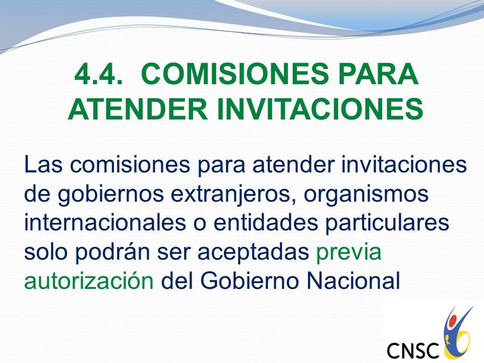 4.4. COMISIONES PARA ATENDER INVITACIONES Las comisiones para atender invitaciones de gobiernos extranjeros, organismos internacionales o entidades pa