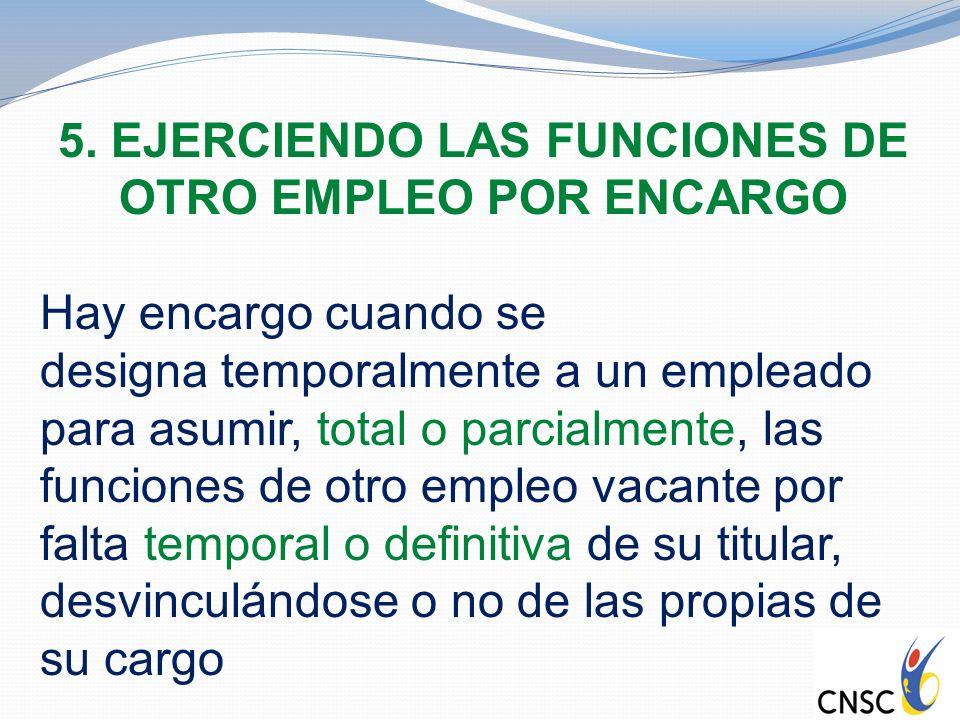5. EJERCIENDO LAS FUNCIONES DE OTRO EMPLEO POR ENCARGO Hay encargo cuando se designa temporalmente a un empleado para asumir, total o parcialmente, la