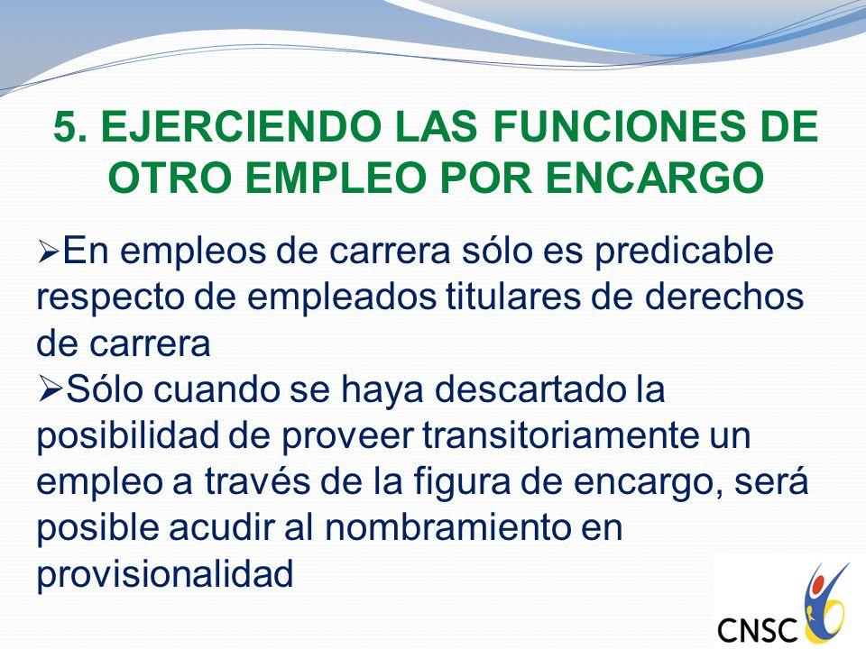 5. EJERCIENDO LAS FUNCIONES DE OTRO EMPLEO POR ENCARGO En empleos de carrera sólo es predicable respecto de empleados titulares de derechos de carrera