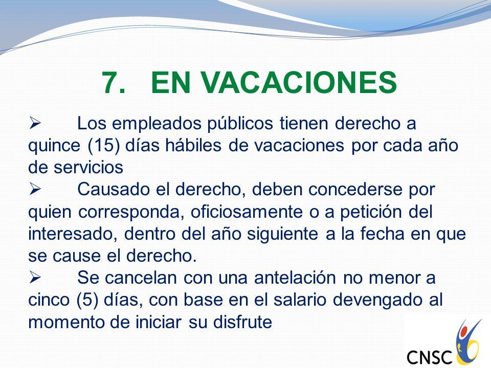7.EN VACACIONES Los empleados públicos tienen derecho a quince (15) días hábiles de vacaciones por cada año de servicios Causado el derecho, deben con