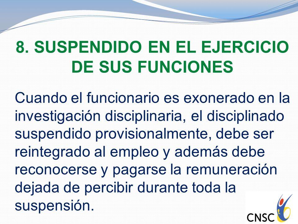8. SUSPENDIDO EN EL EJERCICIO DE SUS FUNCIONES Cuando el funcionario es exonerado en la investigación disciplinaria, el disciplinado suspendido provis