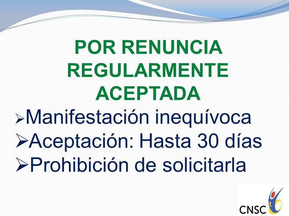 POR RENUNCIA REGULARMENTE ACEPTADA Manifestación inequívoca Aceptación: Hasta 30 días Prohibición de solicitarla